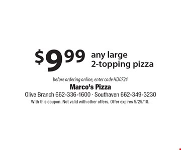 $9.99 any large 2-topping pizza before ordering online, enter code HD0724. With this coupon. Not valid with other offers. Offer expires 5/25/18.