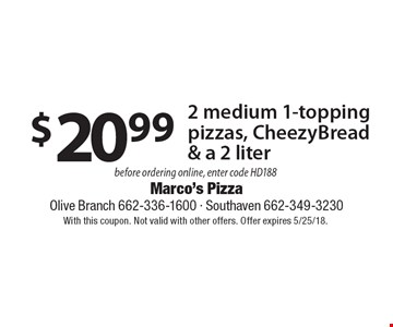 $20.99 2 medium 1-topping pizzas, CheezyBread & a 2 liter before ordering online, enter code HD188 . With this coupon. Not valid with other offers. Offer expires 5/25/18.