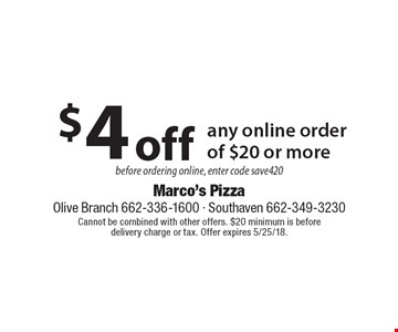 $4 off any online order of $20 or more before ordering online, enter code save420. Cannot be combined with other offers. $20 minimum is before delivery charge or tax. Offer expires 5/25/18.