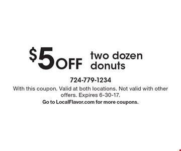 $5 Off two dozen donuts. With this coupon. Valid at both locations. Not valid with other offers. Expires 6-30-17.Go to LocalFlavor.com for more coupons.