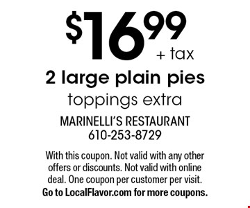 $16.99 + tax 2 large plain pies. Toppings extra. With this coupon. Not valid with any other offers or discounts. Not valid with online deal. One coupon per customer per visit. Go to LocalFlavor.com for more coupons.
