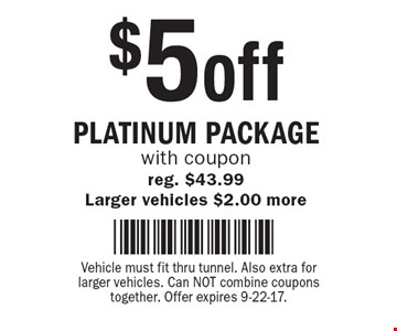 $5 off Platinum Package with coupon. reg. $43.99 Larger vehicles $2.00 more. Vehicle must fit thru tunnel. Also extra for larger vehicles. Can NOT combine coupons together. Offer expires 9-22-17.