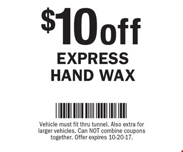 $10 off express hand wax. Vehicle must fit thru tunnel. Also extra for larger vehicles. Can NOT combine coupons together. Offer expires 10-20-17.