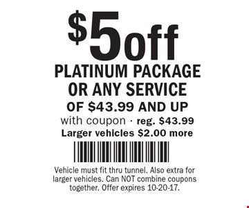 $5 off Platinum Package or any service of $43.99 and up with coupon - reg. $43.99 Larger vehicles $2.00 more. Vehicle must fit thru tunnel. Also extra for larger vehicles. Can NOT combine coupons together. Offer expires 10-20-17.