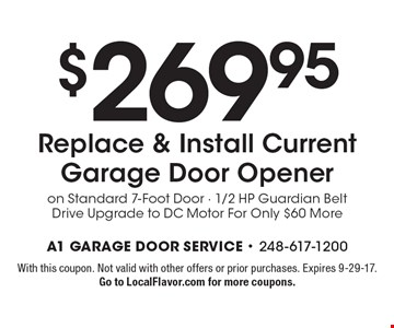 $269.95 Replace & Install Current Garage Door Opener on Standard 7-Foot Door - 1/2 HP Guardian Belt Drive Upgrade to DC Motor For Only $60 More. With this coupon. Not valid with other offers or prior purchases. Expires 9-29-17. Go to LocalFlavor.com for more coupons.