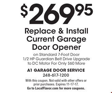 $269.95 Replace & Install Current Garage Door Opener On Standard 7-Foot Door 1/2 HP Guardian Belt Drive. Upgrade to DC Motor For Only $60 More. With this coupon. Not valid with other offers or prior purchases. Expires 11-17-17. Go to LocalFlavor.com for more coupons.