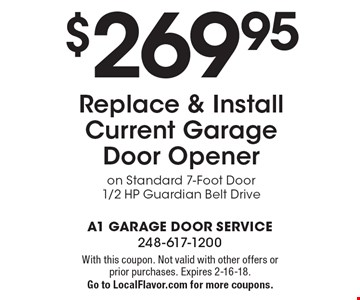 $269.95 Replace & Install Current Garage Door Opener on Standard 7-Foot Door 1/2 HP Guardian Belt Drive. With this coupon. Not valid with other offers or prior purchases. Expires 2-16-18.Go to LocalFlavor.com for more coupons.