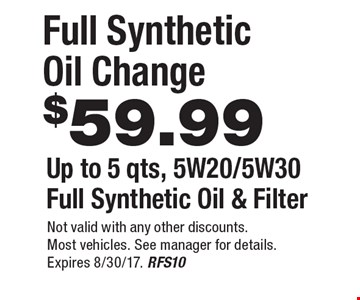 $59.99 Full Synthetic Oil Change, Up to 5 qts, 5W20/5W30 Full Synthetic Oil & Filter. Not valid with any other discounts. Most vehicles. See manager for details. Expires 8/30/17. RFS10