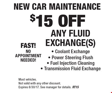 $15 OFF ANY FLUID EXCHANGE(S). Coolant Exchange, Power Steering Flush, Fuel Injection Cleaning, Transmission Fluid Exchange. Most vehicles. Not valid with any other discount. Expires 8/30/17. See manager for details. RT15