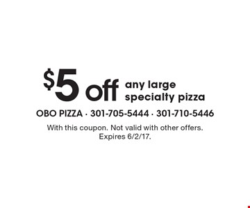 $5 off any large specialty pizza. With this coupon. Not valid with other offers. Expires 6/2/17.