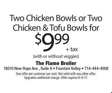 Two chicken bowls or two chicken & tofu bowls for $9.99 + tax (with or without veggies). One offer per customer per visit. Not valid with any other offer. Upgrades additional charge. Offer expires 6-9-17.