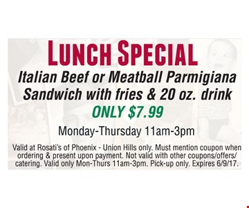 Lunch Special Italian Beef or Meatball Parmigiana Sandwich with fries & 20 oz. drink only $7.99. Monday-Thursday 11am-3pm. Valid at Rosati's of Phoenix-Union Hills only. Must mention coupon when ordering & present upon payment. Not valid with other coupons/offers/catering. Valid only Mon-Thurs 11am-3pm. Pick-up only. Expires 6-9-17.