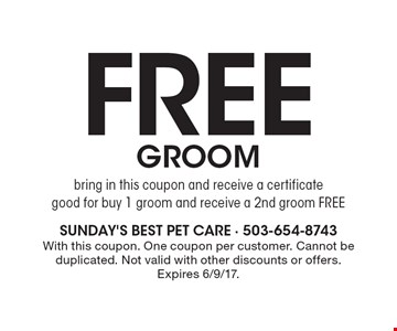 Free groom. Bring in this coupon and receive a certificate good for, buy 1 groom and receive a 2nd groom FREE. With this coupon. One coupon per customer. Cannot be duplicated. Not valid with other discounts or offers. Expires 6/9/17.