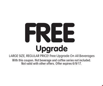 Free upgrade. Large size, regular price! Free upgrade on all beverages. With this coupon. Hot beverage and coffee series not included. Not valid with other offers. Offer expires 6/9/17.