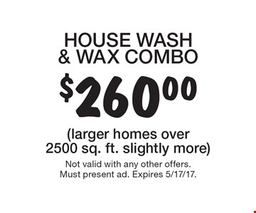 $260.00 HOUSE WASH & WAX COMBO. (larger homes over 2500 sq. ft. slightly more) Not valid with any other offers.Must present ad. Expires 5/17/17.