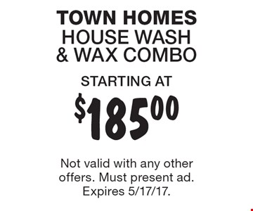 STARTING AT $185.00 TOWN HOMES HOUSE WASH & WAX COMBO. Not valid with any other offers. Must present ad. Expires 5/17/17.
