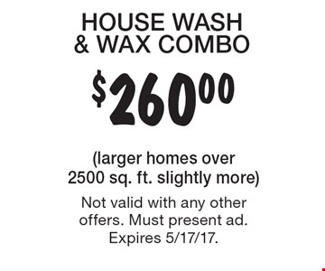 $260.00 HOUSE WASH & WAX COMBO. (larger homes over 2500 sq. ft. slightly more) Not valid with any other offers. Must present ad. Expires 5/17/17.