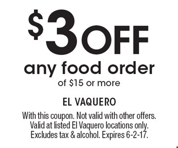 $3 Off any food order of $15 or more. With this coupon. Not valid with other offers. Valid at listed El Vaquero locations only. Excludes tax & alcohol. Expires 6-2-17.