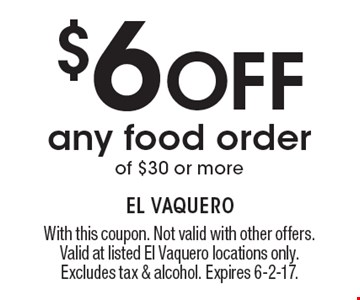 $6 Off any food order of $30 or more. With this coupon. Not valid with other offers. Valid at listed El Vaquero locations only. Excludes tax & alcohol. Expires 6-2-17.