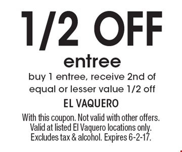 1/2 Off entree buy 1 entree, receive 2nd of equal or lesser value 1/2 off. With this coupon. Not valid with other offers. Valid at listed El Vaquero locations only. Excludes tax & alcohol. Expires 6-2-17.