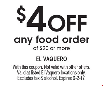 $4 Off any food order of $20 or more. With this coupon. Not valid with other offers. Valid at listed El Vaquero locations only. Excludes tax & alcohol. Expires 6-2-17.