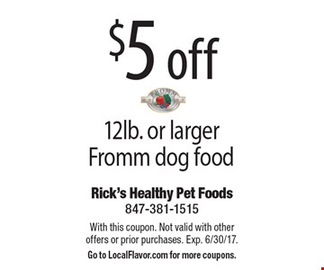 $5 off 12lb. or larger Fromm dog food. With this coupon. Not valid with other offers or prior purchases. Exp. 6/30/17. Go to LocalFlavor.com for more coupons.