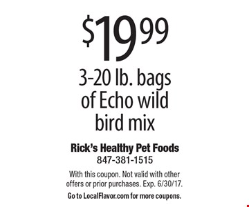$19.99 3-20 lb. bags of Echo wild bird mix. With this coupon. Not valid with other offers or prior purchases. Exp. 6/30/17. Go to LocalFlavor.com for more coupons.