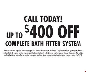 CALL TODAY! UP TO $400 OFF. Minimum purchase required. Discounts range: $50 - $400. See consultant for details. Complete bath fitter system (tub/shower, wall and valve). Coupon must be presented at the time of estimate only. Discount applies to same day purchase only. May not be combined with any other offer or applied to previous purchase. Valid at participating locations only. Coupon expires 12/31/17.