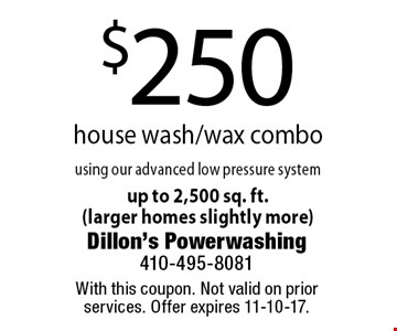 $250 house wash/wax combo using our advanced low pressure systemup to 2,500 sq. ft. (larger homes slightly more). With this coupon. Not valid on prior services. Offer expires 11-10-17.