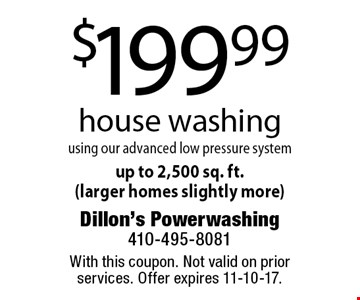 $199.99 house washing using our advanced low pressure systemup to 2,500 sq. ft. (larger homes slightly more). With this coupon. Not valid on prior services. Offer expires 11-10-17.