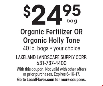 $24.95 bag Organic Fertilizer OR Organic Holly Tone. 40 lb. bags. Your choice. With this coupon. Not valid with other offers or prior purchases. Expires 6-16-17. Go to LocalFlavor.com for more coupons.