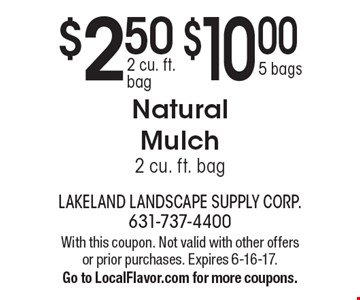 $2.50 2 cu. ft. bag OR $10.00 5 bags Natural Mulch 2 cu. ft. bag. With this coupon. Not valid with other offers or prior purchases. Expires 6-16-17. Go to LocalFlavor.com for more coupons.