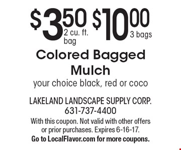 $3.50 2 cu. ft. bag OR $10.00 3 bags Colored Bagged Mulch. Your choice black, red or coco. With this coupon. Not valid with other offers or prior purchases. Expires 6-16-17. Go to LocalFlavor.com for more coupons.