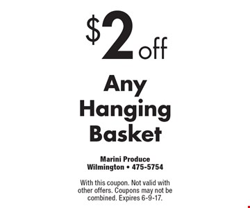 $2 off Any HangingBasket. With this coupon. Not valid with other offers. Coupons may not be combined. Expires 6-9-17.