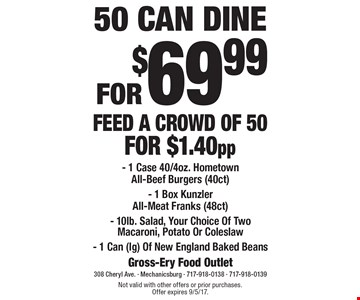 50 CAN DINE FOR $69.99 FEED A CROWD OF 50 FOR $1.40pp - 1 Case 40/4oz. HometownAll-Beef Burgers (40ct) - 1 Box Kunzler All-Meat Franks (48ct)- 10lb. Salad, Your Choice Of Two Macaroni, Potato Or Coleslaw- 1 Can (lg) Of New England Baked Beans. Not valid with other offers or prior purchases.Offer expires 9/5/17.