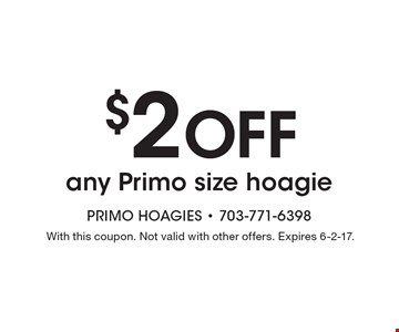 $2 OFF any Primo size hoagie. With this coupon. Not valid with other offers. Expires 6-2-17.
