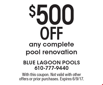 $500 OFF any complete pool renovation. With this coupon. Not valid with other offers or prior purchases. Expires 6/9/17.