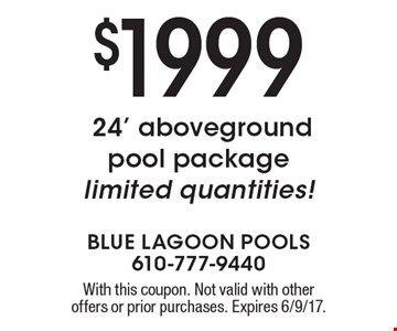 $1999 24' aboveground pool package limited quantities!. With this coupon. Not valid with other offers or prior purchases. Expires 6/9/17.