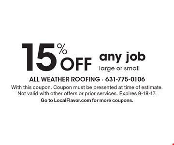15% Off any job large or small. With this coupon. Coupon must be presented at time of estimate. Not valid with other offers or prior services. Expires 8-18-17. Go to LocalFlavor.com for more coupons.