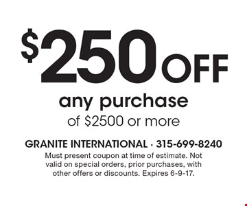 $250 off any purchase of $2500 or more. Must present coupon at time of estimate. Not valid on special orders, prior purchases, with other offers or discounts. Expires 6-9-17.