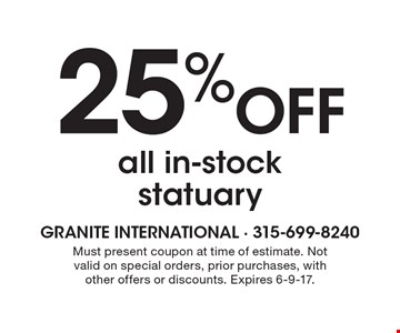 25% off all in-stock statuary. Must present coupon at time of estimate. Not valid on special orders, prior purchases, with other offers or discounts. Expires 6-9-17.