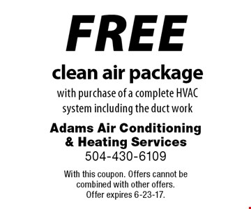 FREE clean air package with purchase of a complete HVAC system including the duct work. With this coupon. Offers cannot be combined with other offers. Offer expires 6-23-17.