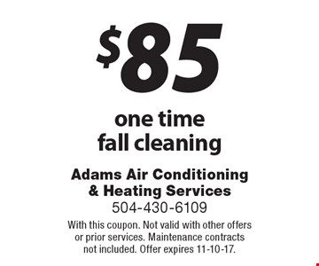$85 one time fall cleaning. With this coupon. Not valid with other offers or prior services. Maintenance contracts not included. Offer expires 11-10-17.