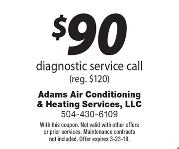 $90 diagnostic service call. (reg. $120). With this coupon. Not valid with other offers or prior services. Maintenance contracts not included. Offer expires 3-23-18.