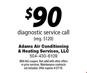 $90 diagnostic service call (reg. $120). With this coupon. Not valid with other offersor prior services. Maintenance contractsnot included. Offer expires 4/27/18.