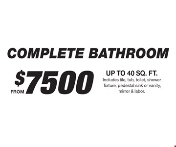 $7500 COMPLETE BATHROOM UP TO 40 SQ. FT. Includes tile, tub, toilet, shower fixture, pedestal sink or vanity, mirror & labor.