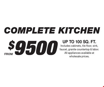 $9500 COMPLETE KITCHEN UP TO 100 SQ. FT. Includes cabinets, tile floor, sink, faucet, granite countertop & labor. All appliances available at wholesale prices.