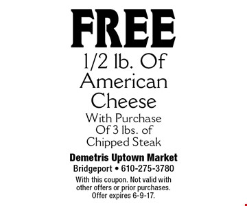 Free 1/2 lb. of American cheese with purchase of 3 lbs. of chipped steak. With this coupon. Not valid with other offers or prior purchases. Offer expires 6-9-17.