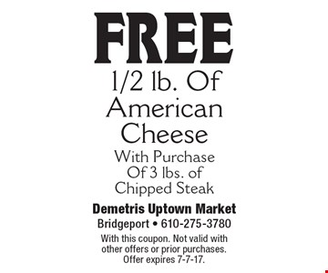 Free 1/2 lb. Of American Cheese With Purchase Of 3 lbs. of Chipped Steak. With this coupon. Not valid with other offers or prior purchases. Offer expires 7-7-17.