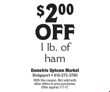 $2.00 off 1 lb. of ham. With this coupon. Not valid with other offers or prior purchases. Offer expires 7-7-17.